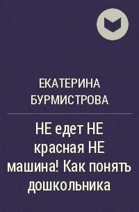 Екатерина Бурмистрова - НЕ едет НЕ красная НЕ машина! Как понять дошкольника