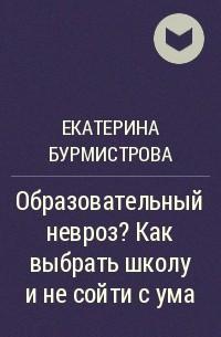Екатерина Бурмистрова - Образовательный невроз? Как выбрать школу и не сойти с ума