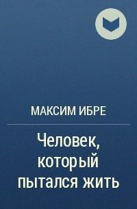 Максим Ибре - Человек, который пыталсяжить