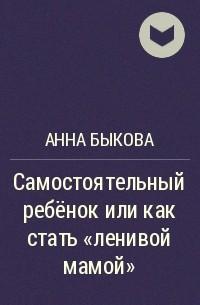 Анна Быкова - Самостоятельный ребёнок или как стать