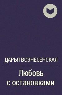 Дарья Вознесенская - Любовь с остановками