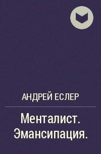 Андрей Еслер - Менталист. Эмансипация.