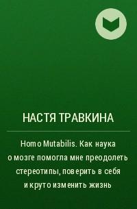 Настя Травкина - Homo Mutabilis. Как наука о мозге помогла мне преодолеть стереотипы, поверить в себя и круто изменить жизнь