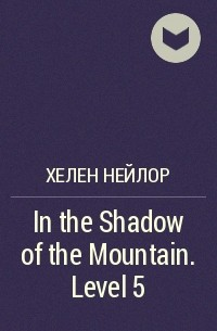 Хелен Нейлор - In the Shadow of the Mountain. Level 5