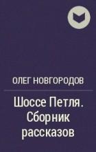 Олег Новгородов - Шоссе Петля. Сборник рассказов