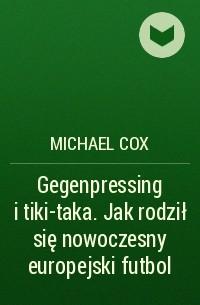 Michael  Cox - Gegenpressing i tiki-taka. Jak rodził się nowoczesny europejski futbol