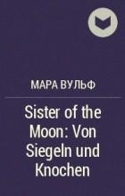 Мара Вульф - Sister of the Moon: Von Siegeln und Knochen