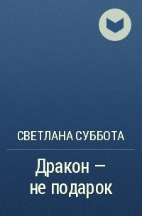 Светлана Суббота - Дракон - не подарок