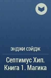 Энджи Сэйдж - Септимус Хип. Книга 1. Магика