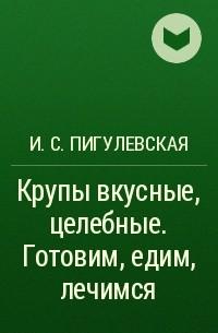 И. С. Пигулевская - Крупы вкусные, целебные. Готовим, едим, лечимся
