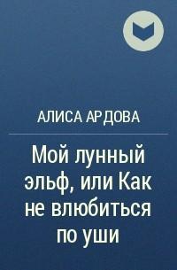 Алиса Ардова - Мой лунный эльф, или Как не влюбиться по уши