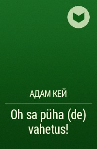 Адам Кей - Oh sa püha(de) vahetus!