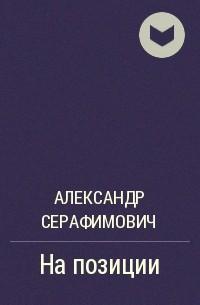 Александр Серафимович - На позиции