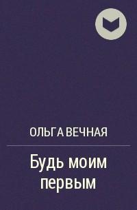 Ольга Вечная - Будь моим первым