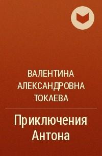 Валентина Александровна Токаева - Приключения Антона