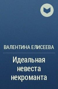 Валентина Елисеева - Идеальная невеста некроманта