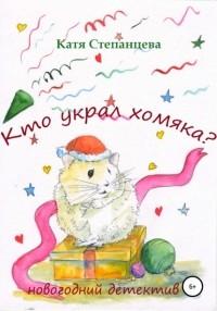 Катя Степанцева - Кто украл хомяка? Новогодний детектив