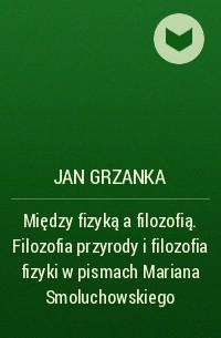 Jan Grzanka - Między fizyką a filozofią. Filozofia przyrody i filozofia fizyki w pismach Mariana Smoluchowskiego