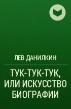 Лев Данилкин - ТУК-ТУК-ТУК, ИЛИ ИСКУССТВО БИОГРАФИИ