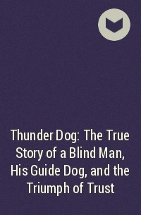 - Thunder Dog: The True Story of a Blind Man, His Guide Dog, and the Triumph of Trust