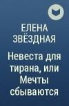 Елена Звёздная - Невеста для тирана, или Мечты сбываются