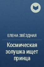 Елена Звёздная - Космическая золушка ищет принца