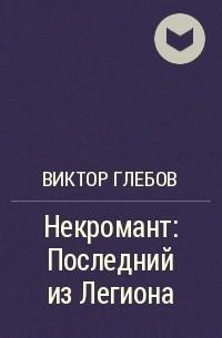 Виктор Глебов - Некромант: Последний из Легиона