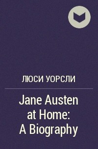 Люси Уорсли - Jane Austen at Home: A Biography