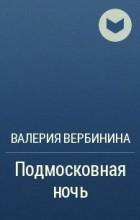 Валерия Вербинина - Подмосковная ночь