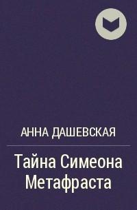 Анна Дашевская - Тайна Симеона Метафраста