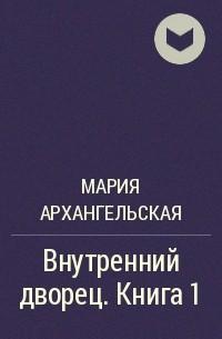 Мария Архангельская - Внутренний дворец. Книга 1