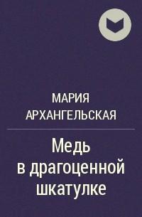 Мария Архангельская - Медь в драгоценной шкатулке