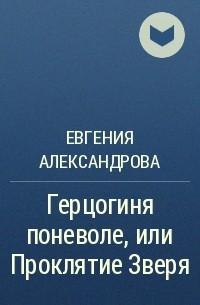 Евгения Александрова - Герцогиня поневоле, или Проклятие Зверя