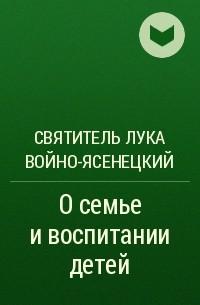 Святитель Лука Войно-Ясенецкий - О семье и воспитании детей
