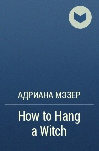 Адриана Мэзер - How to Hang a Witch