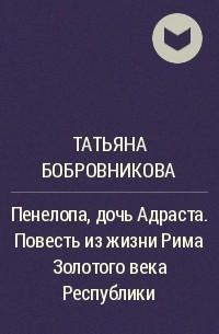 Татьяна Бобровникова - Пенелопа, дочь Адраста. Повесть из жизни Рима Золотого века Республики