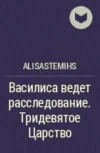 AlisaStemihs - Василиса ведет расследование. Тридевятое Царство