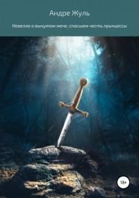 Андре Жуль - Новелла о вынутом мече, спасшем честь принцессы