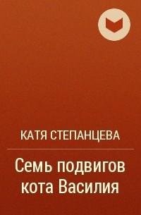 Катя Степанцева - Семь подвигов кота Василия