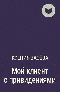 Ксения Васёва - Мой клиент с привидениями