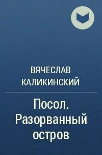 Вячеслав Каликинский - Посол. Разорванный остров