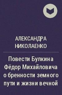 Александра Николаенко - Повести Булкина Фёдор Михайловича о бренности земного пути и жизни вечной
