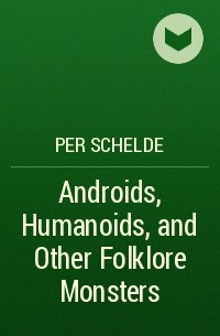 Per Schelde - Androids, Humanoids, and Other Folklore Monsters