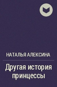 Наталья Алексина - Другая история принцессы