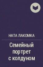 Ната Лакомка - Семейный портрет с колдуном