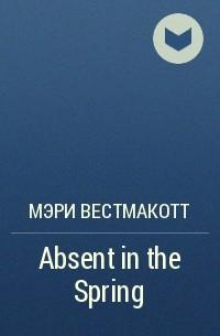 Мэри Вестмакотт - Absent in the Spring