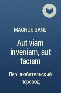 magnus bane - Aut viam inveniam, aut faciam (Или найду дорогу, или проложу её сам)