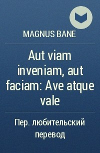 magnus bane - Aut viam inveniam, aut faciam: Ave atque vale (Или найду дорогу, или проложу её сам: Здравствуй и прощай)