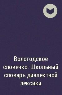 - Вологодское словечко: Школьный словарь диалектной лексики