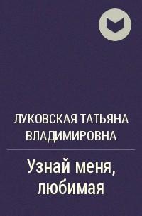 Татьяна Луковская - Узнай меня, любимая